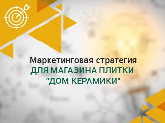 """Маркетинговая стратегия для магазина плитки """"Дом Керамики"""""""